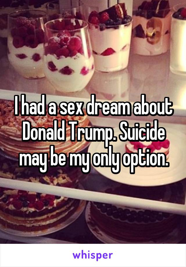 I had a sex dream about Donald Trump. Suicide may be my only option.