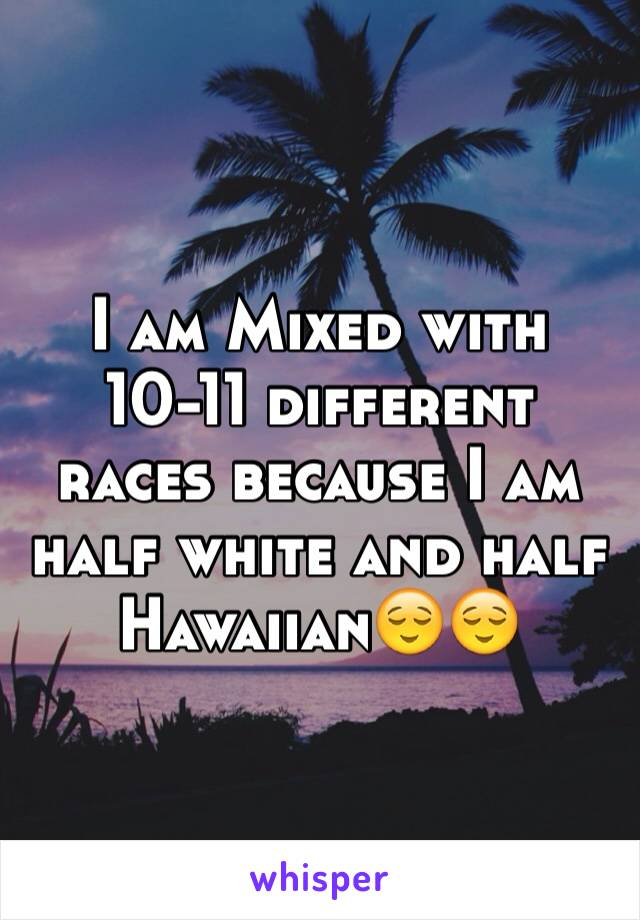 I am Mixed with 10-11 different races because I am half white and half Hawaiian😌😌