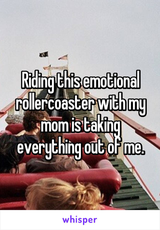 Riding this emotional rollercoaster with my mom is taking everything out of me.