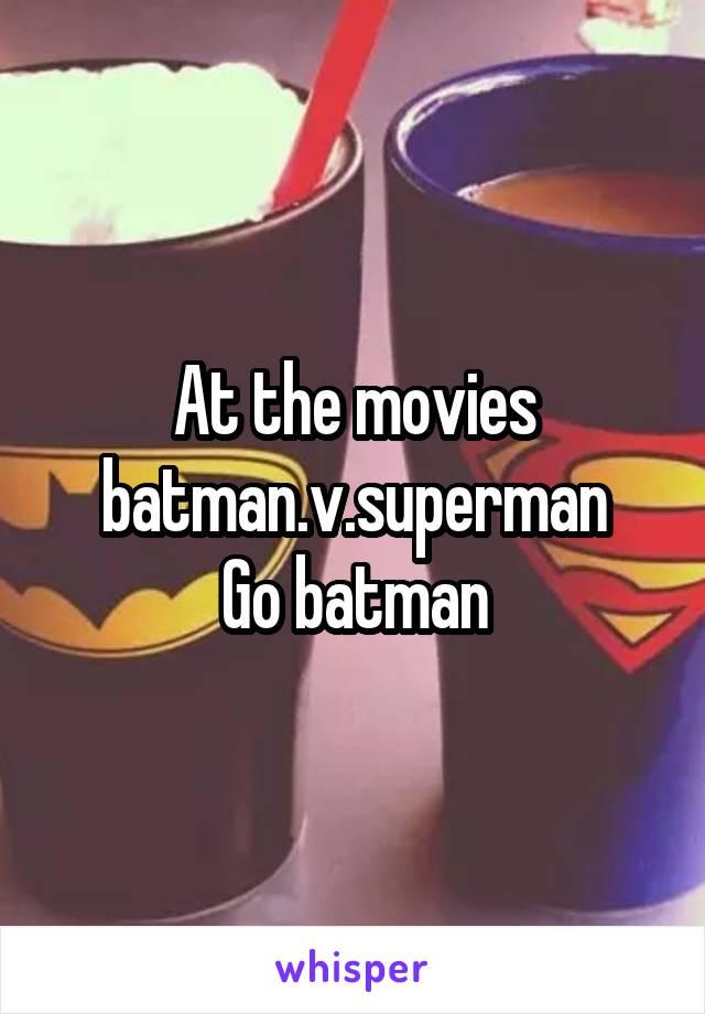 At the movies batman.v.superman Go batman