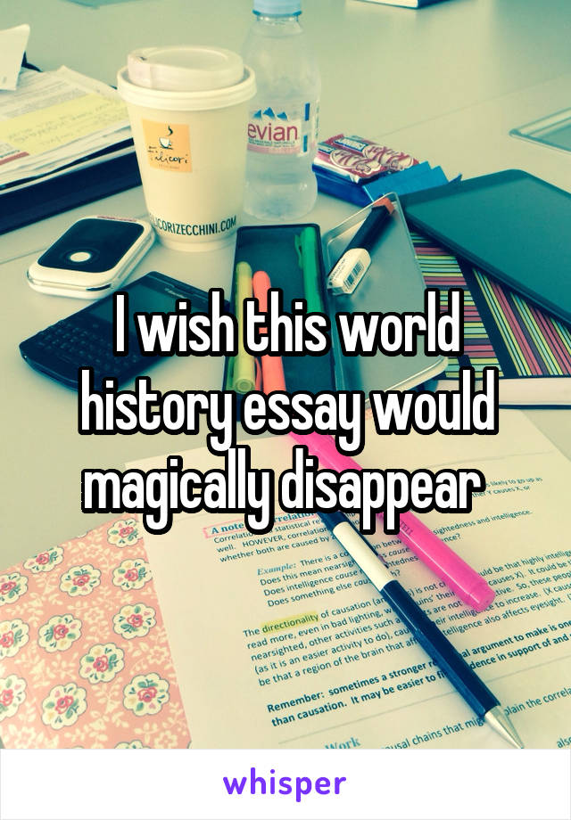 I wish this world history essay would magically disappear