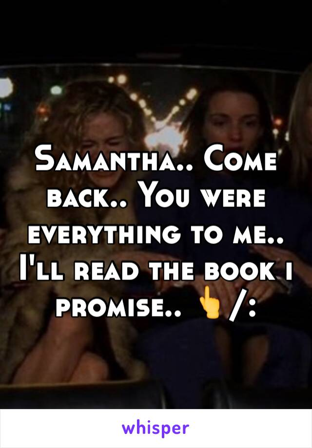 Samantha.. Come back.. You were everything to me.. I'll read the book i promise.. 👆/: