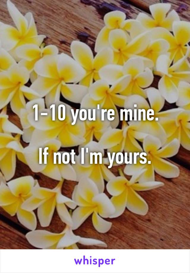 1-10 you're mine.  If not I'm yours.