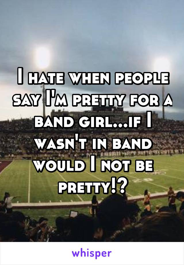 I hate when people say I'm pretty for a band girl...if I wasn't in band would I not be pretty!?