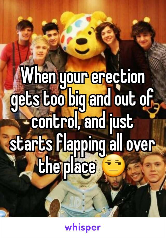 When your erection gets too big and out of control, and just starts flapping all over the place 😒