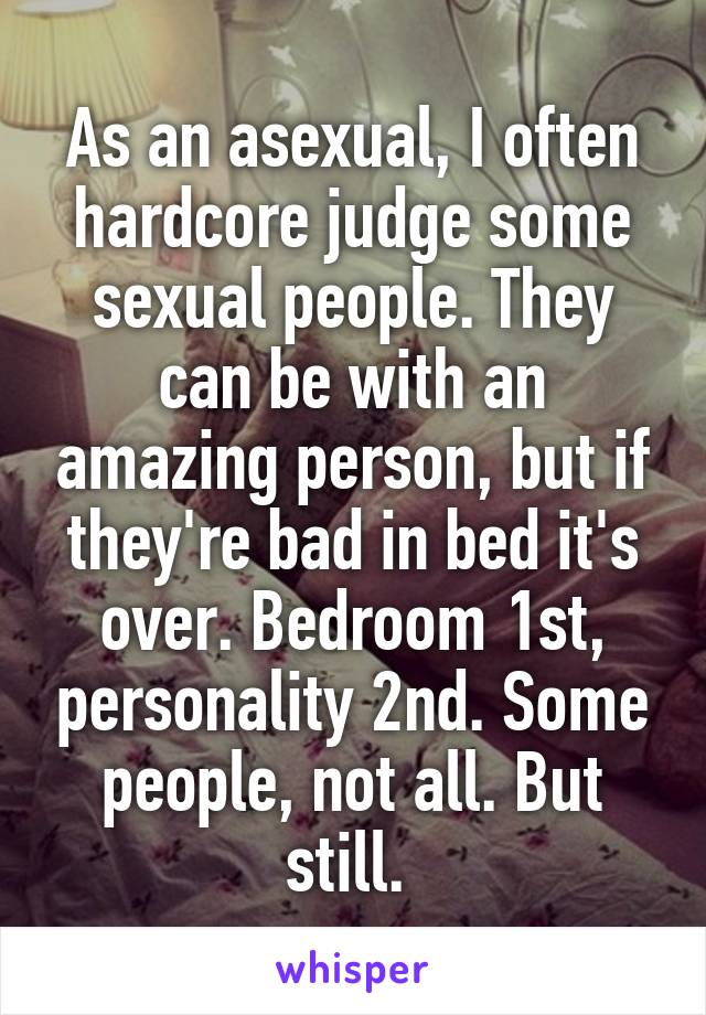 As an asexual, I often hardcore judge some sexual people. They can be with an amazing person, but if they're bad in bed it's over. Bedroom 1st, personality 2nd. Some people, not all. But still.
