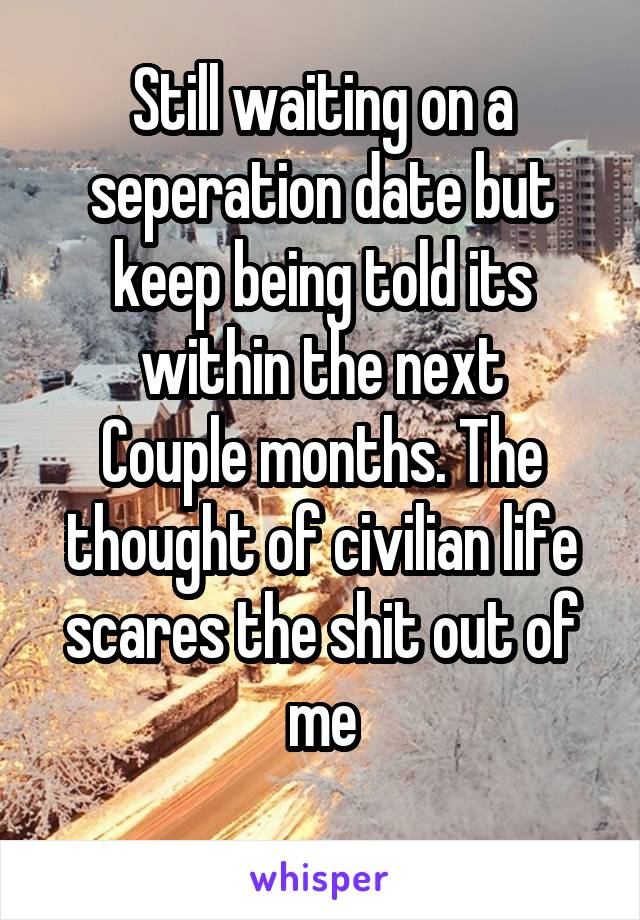Still waiting on a seperation date but keep being told its within the next Couple months. The thought of civilian life scares the shit out of me
