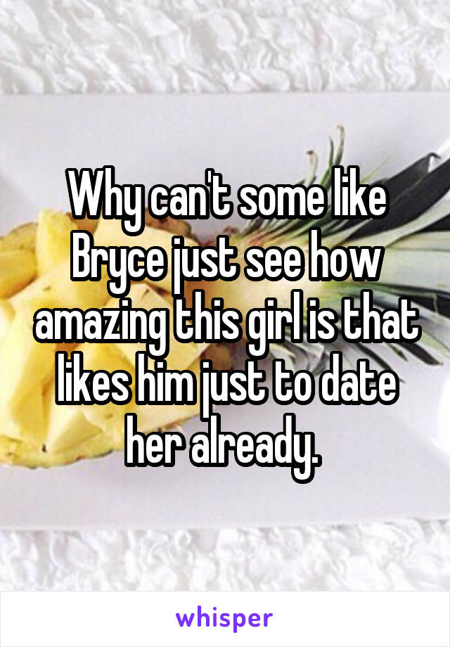 Why can't some like Bryce just see how amazing this girl is that likes him just to date her already.