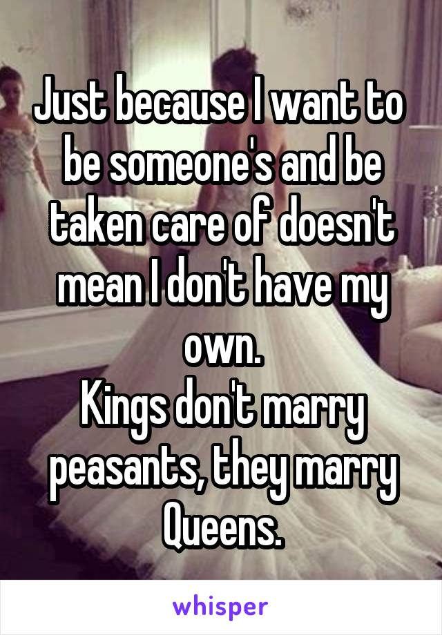 Just because I want to  be someone's and be taken care of doesn't mean I don't have my own. Kings don't marry peasants, they marry Queens.