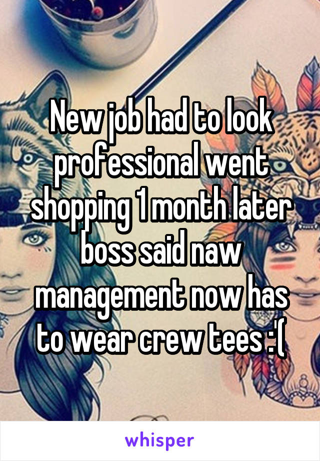 New job had to look professional went shopping 1 month later boss said naw management now has to wear crew tees :'(