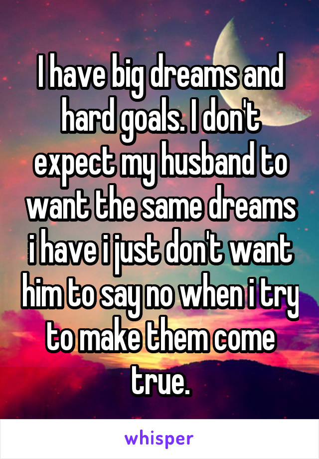 I have big dreams and hard goals. I don't expect my husband to want the same dreams i have i just don't want him to say no when i try to make them come true.