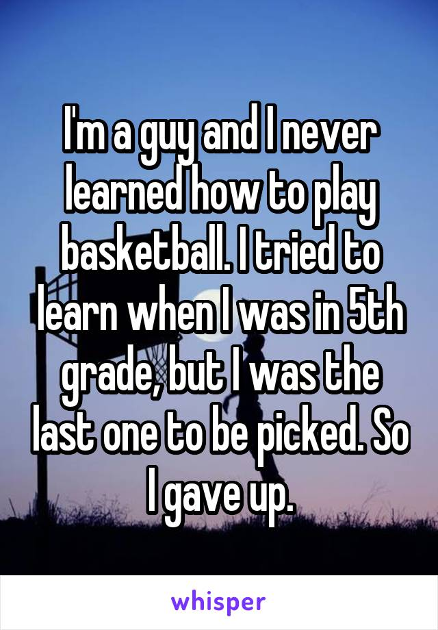 I'm a guy and I never learned how to play basketball. I tried to learn when I was in 5th grade, but I was the last one to be picked. So I gave up.