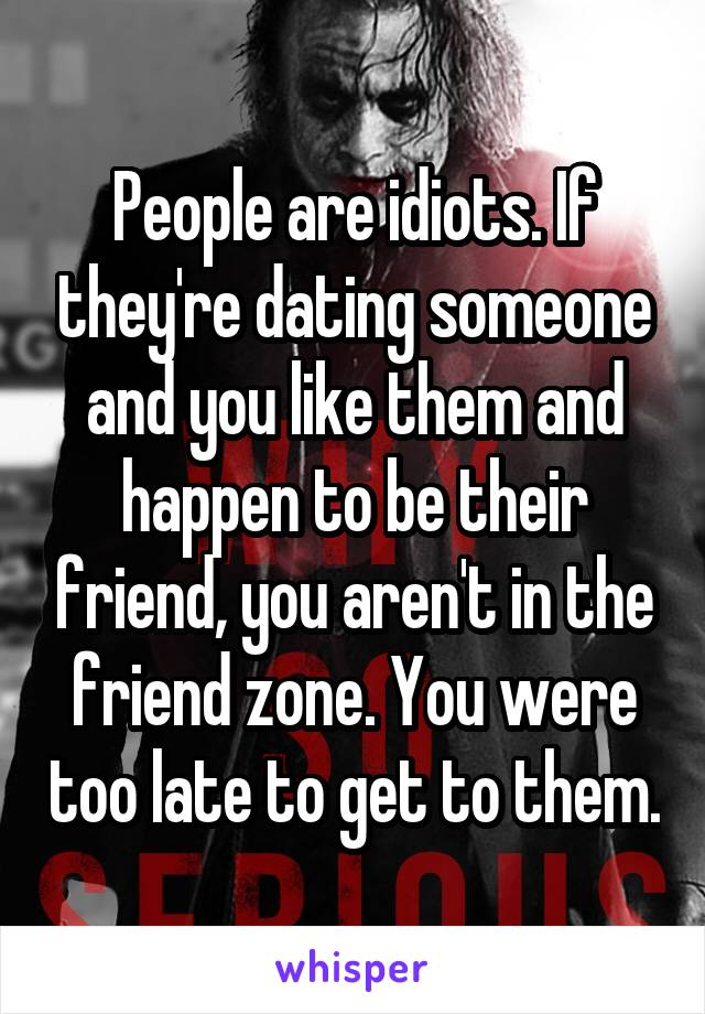 People are idiots. If they're dating someone and you like them and happen to be their friend, you aren't in the friend zone. You were too late to get to them.