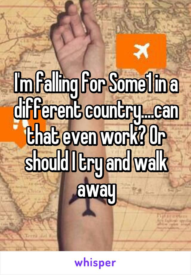 I'm falling for Some1 in a different country....can that even work? Or should I try and walk away