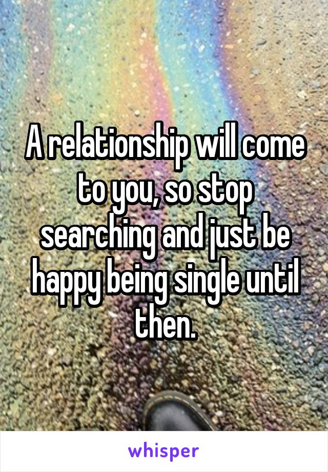 A relationship will come to you, so stop searching and just be happy being single until then.