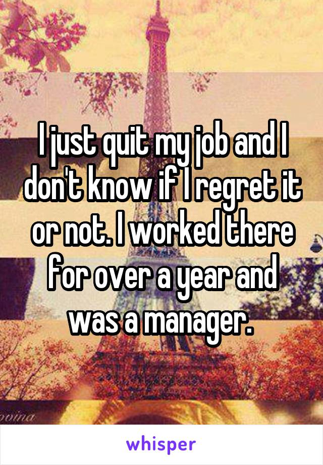 I just quit my job and I don't know if I regret it or not. I worked there for over a year and was a manager.
