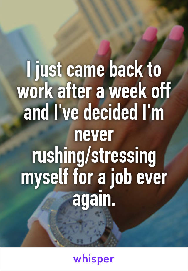 I just came back to work after a week off and I've decided I'm never rushing/stressing myself for a job ever again.