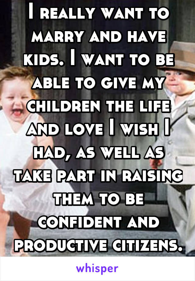 I really want to marry and have kids. I want to be able to give my children the life and love I wish I had, as well as take part in raising them to be confident and productive citizens.
