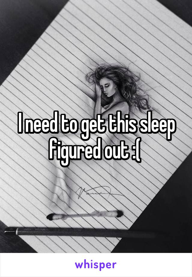 I need to get this sleep figured out :(