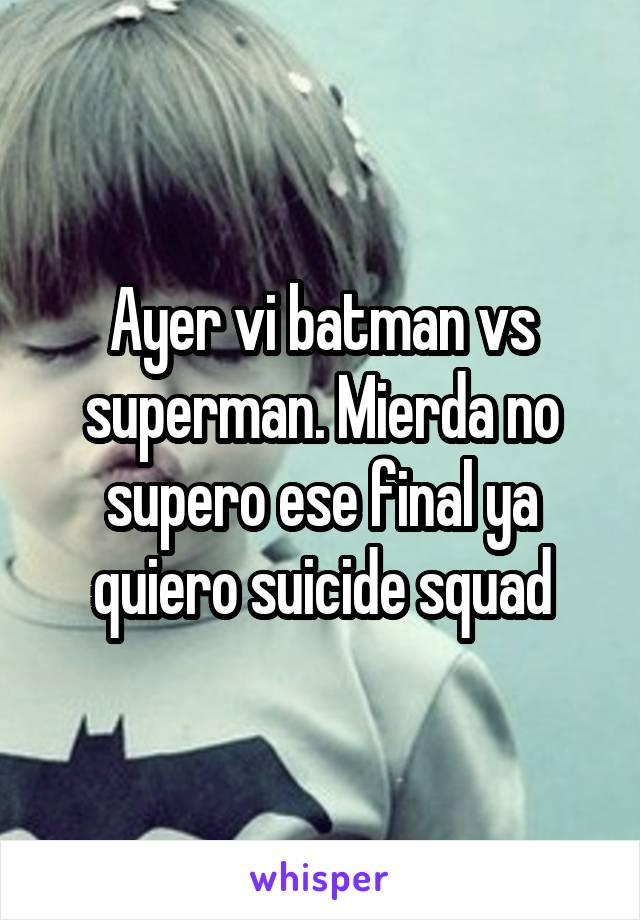 Ayer vi batman vs superman. Mierda no supero ese final ya quiero suicide squad