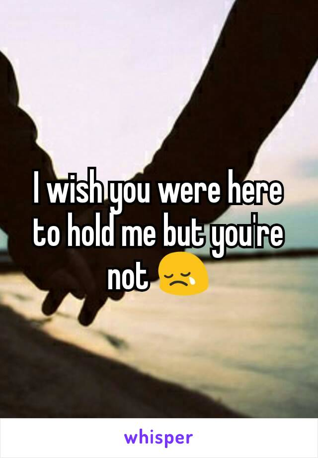 I wish you were here to hold me but you're not 😢