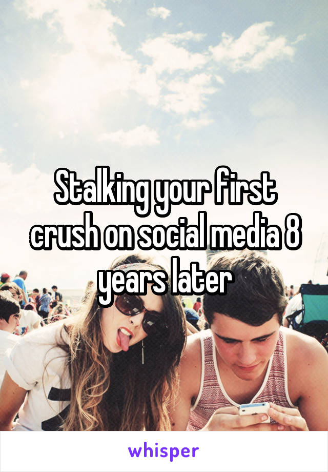 Stalking your first crush on social media 8 years later
