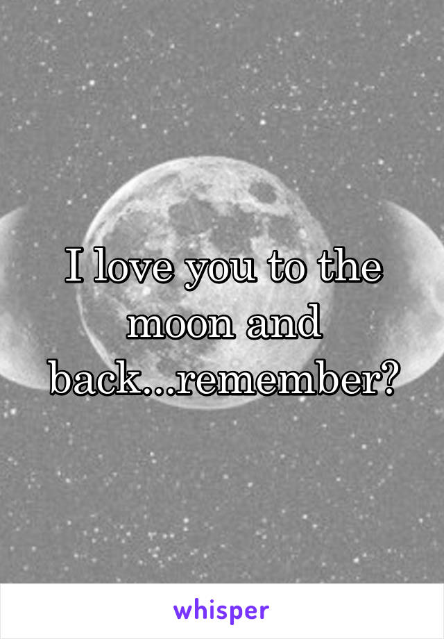 I love you to the moon and back...remember?