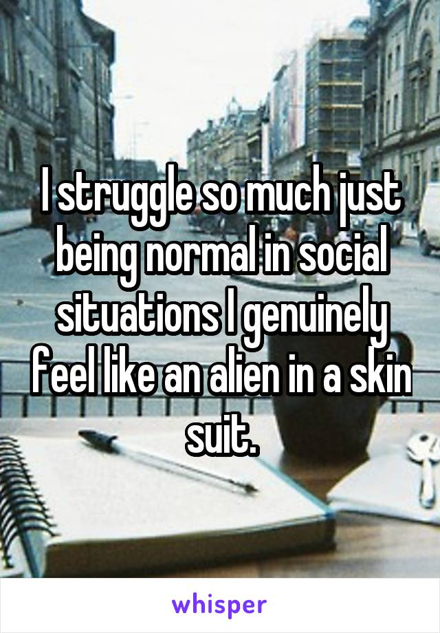 I struggle so much just being normal in social situations I genuinely feel like an alien in a skin suit.