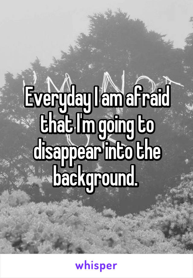 Everyday I am afraid that I'm going to disappear into the background.
