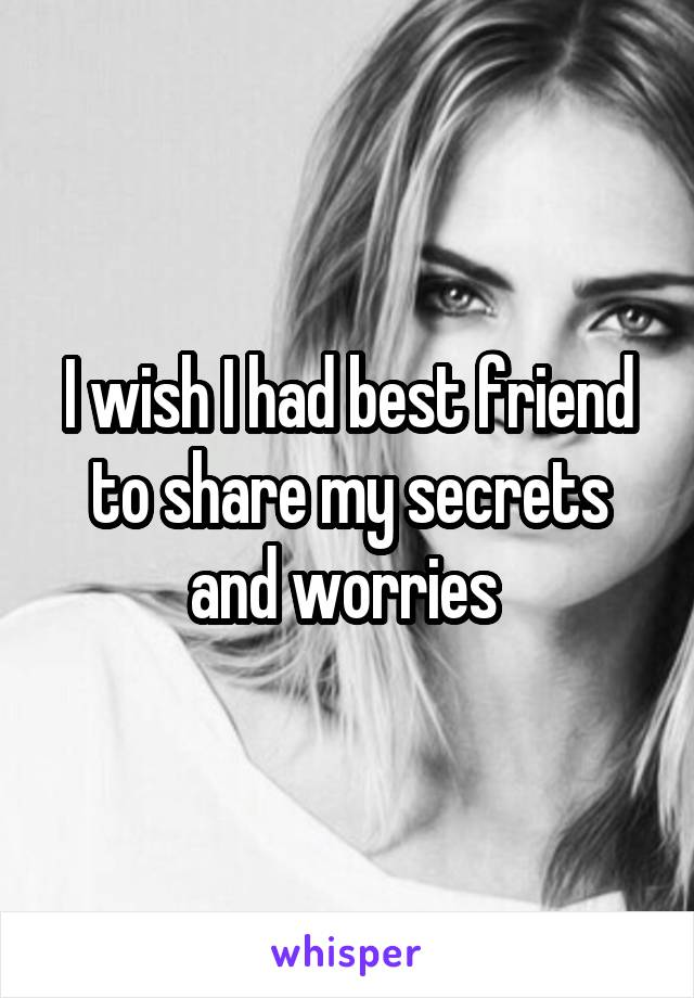 I wish I had best friend to share my secrets and worries