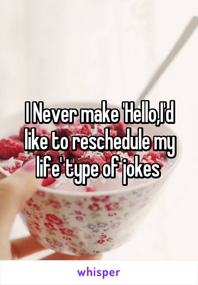 I Never make 'Hello,I'd like to reschedule my life' type of jokes