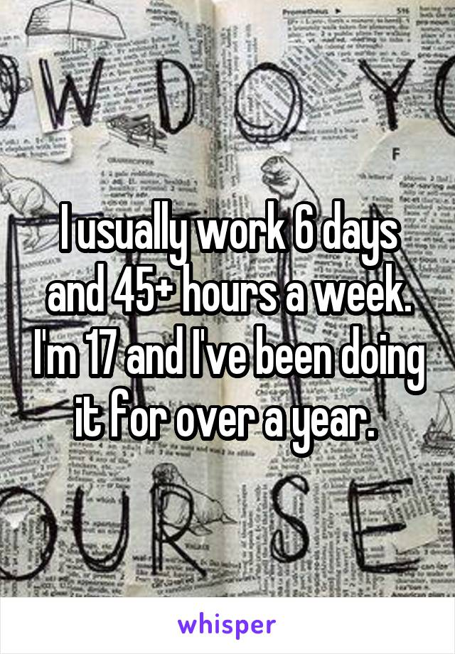 I usually work 6 days and 45+ hours a week. I'm 17 and I've been doing it for over a year.