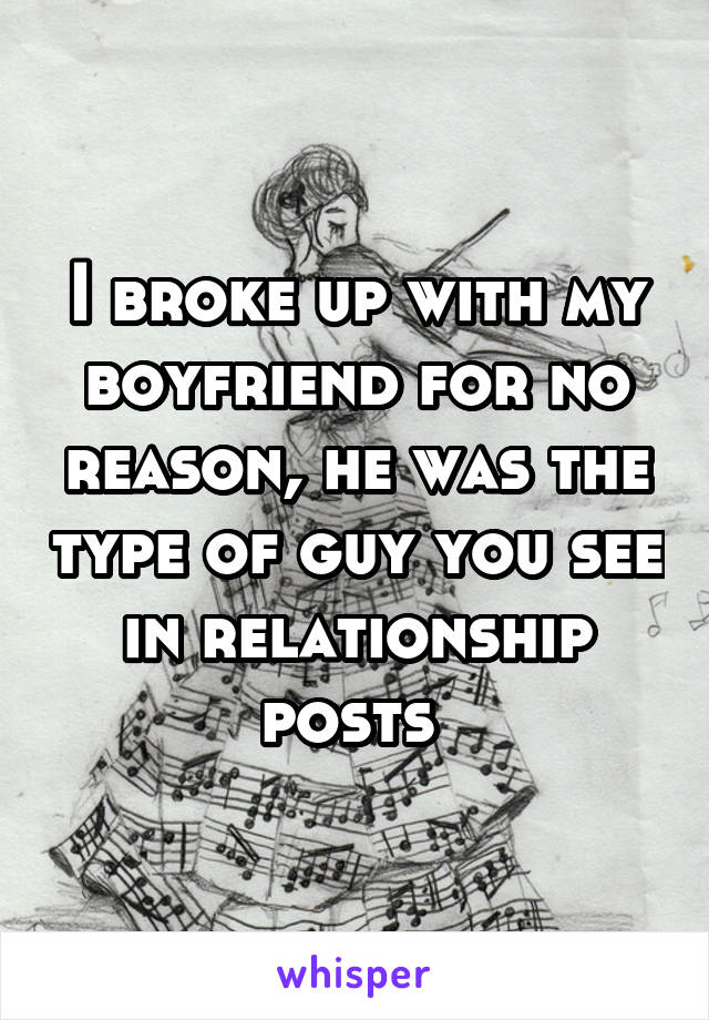 I broke up with my boyfriend for no reason, he was the type of guy you see in relationship posts