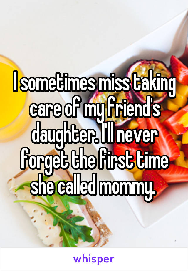 I sometimes miss taking care of my friend's daughter. I'll never forget the first time she called mommy.
