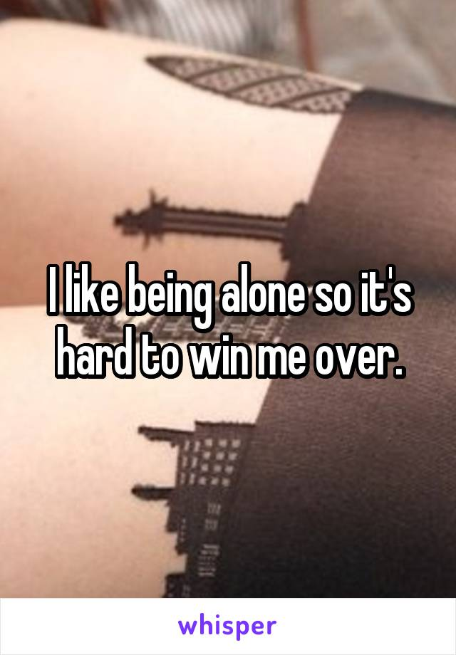 I like being alone so it's hard to win me over.