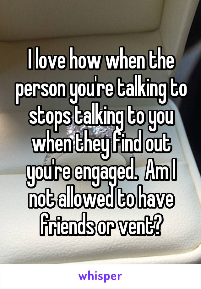 I love how when the person you're talking to stops talking to you when they find out you're engaged.  Am I not allowed to have friends or vent?