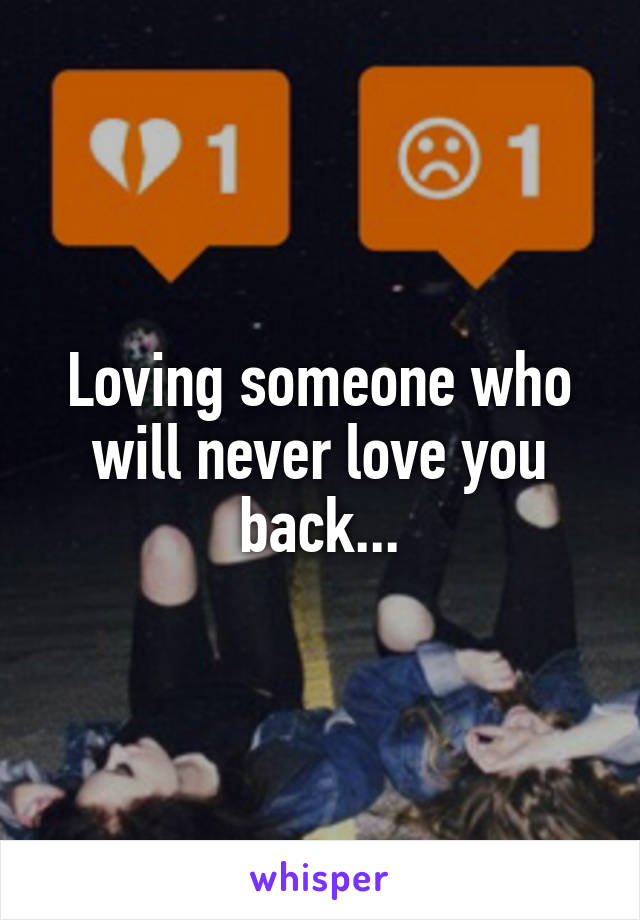 Loving someone who will never love you back...
