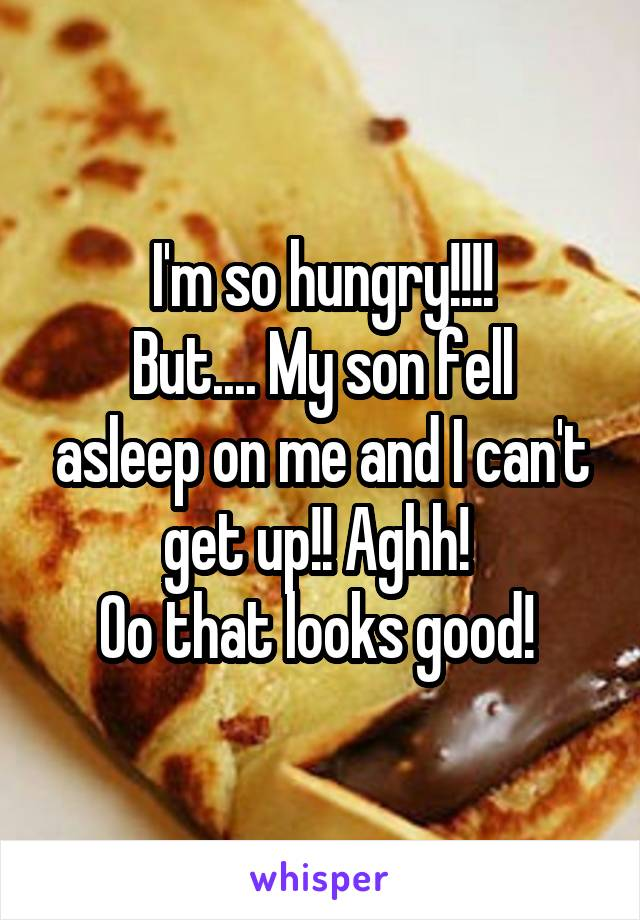 I'm so hungry!!!! But.... My son fell asleep on me and I can't get up!! Aghh!  Oo that looks good!