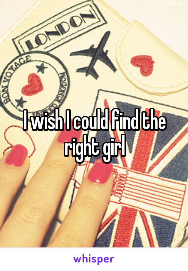 I wish I could find the right girl