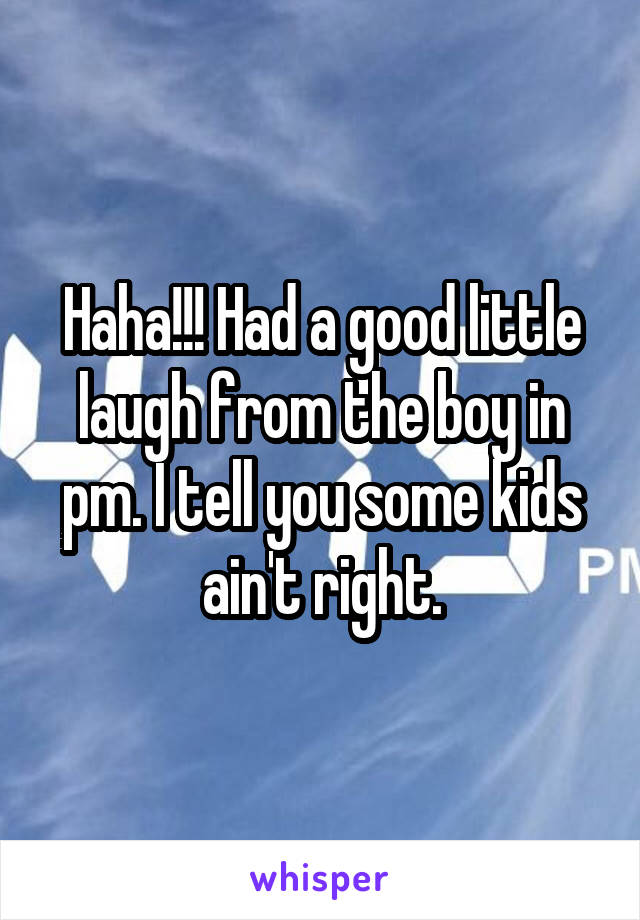 Haha!!! Had a good little laugh from the boy in pm. I tell you some kids ain't right.