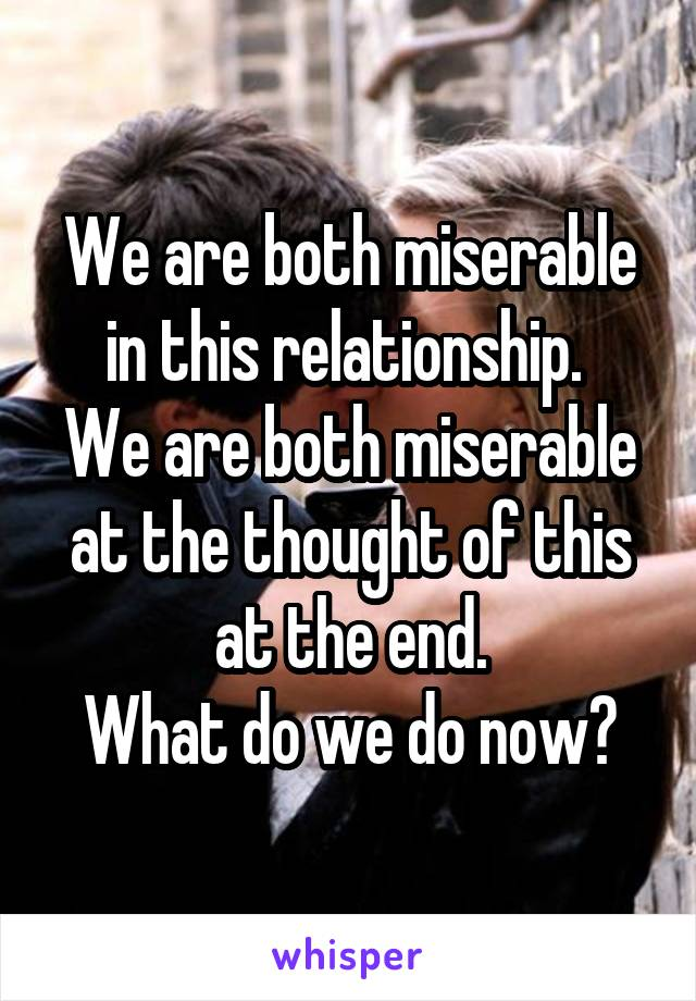 We are both miserable in this relationship.  We are both miserable at the thought of this at the end. What do we do now?