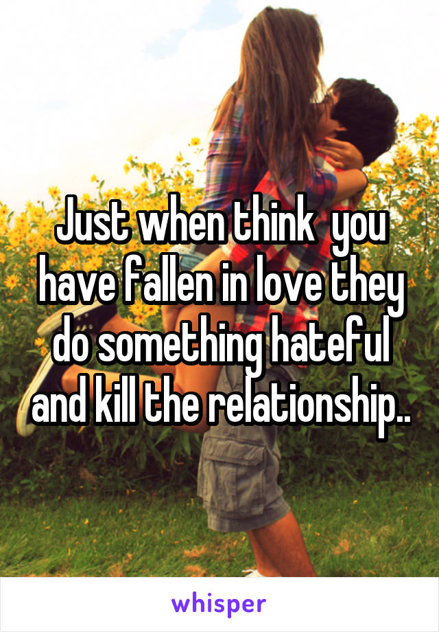 Just when think  you have fallen in love they do something hateful and kill the relationship..