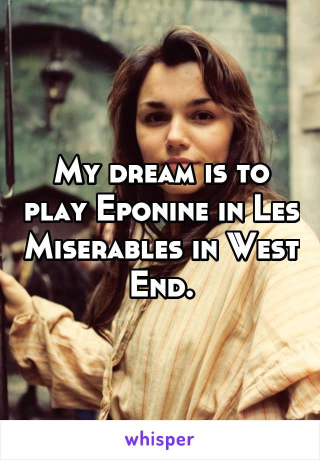 My dream is to play Eponine in Les Miserables in West End.