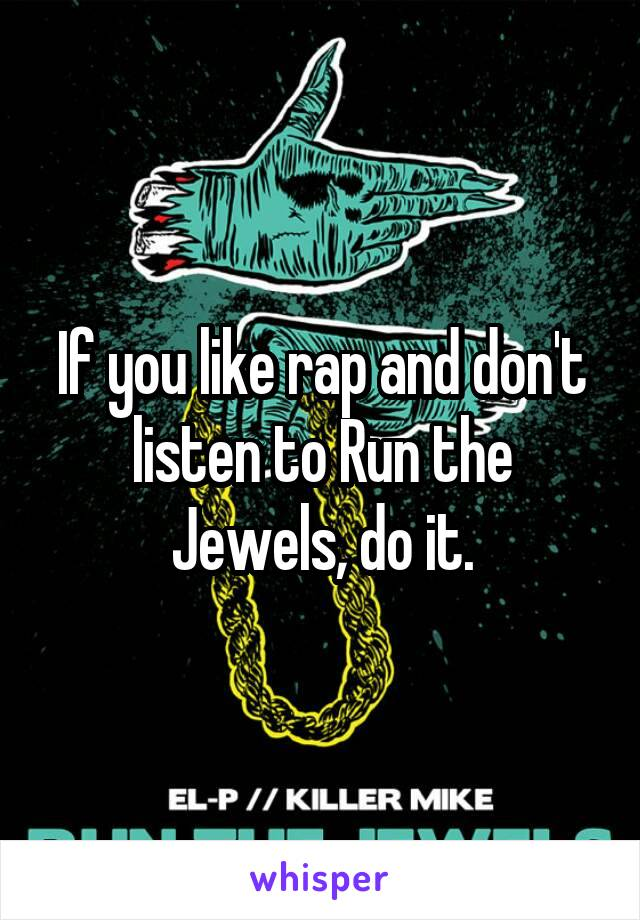 If you like rap and don't listen to Run the Jewels, do it.