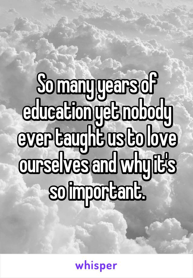 So many years of education yet nobody ever taught us to love ourselves and why it's so important.