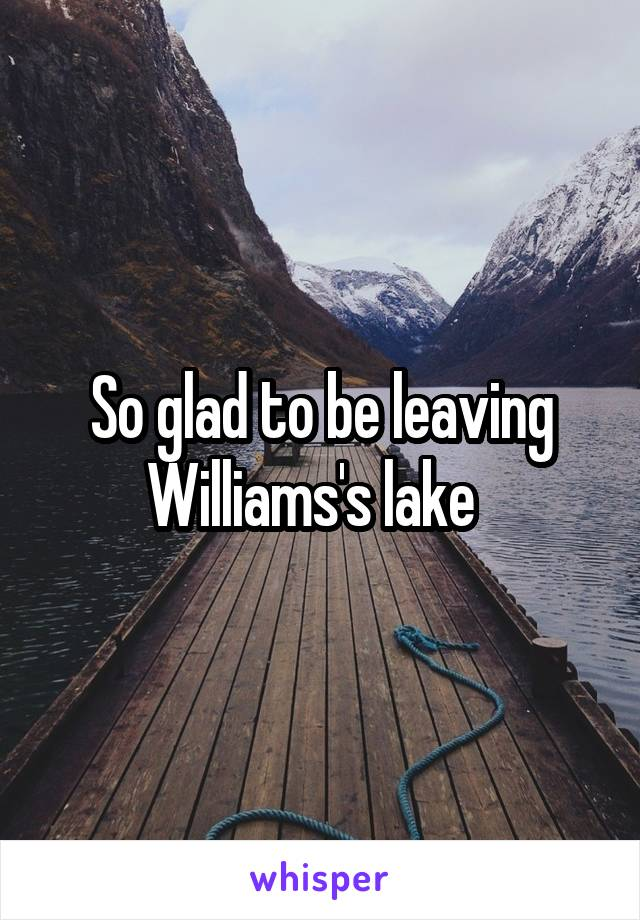 So glad to be leaving Williams's lake
