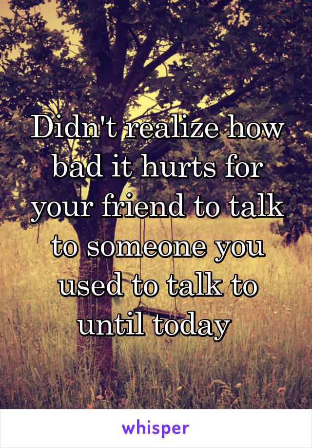 Didn't realize how bad it hurts for your friend to talk to someone you used to talk to until today