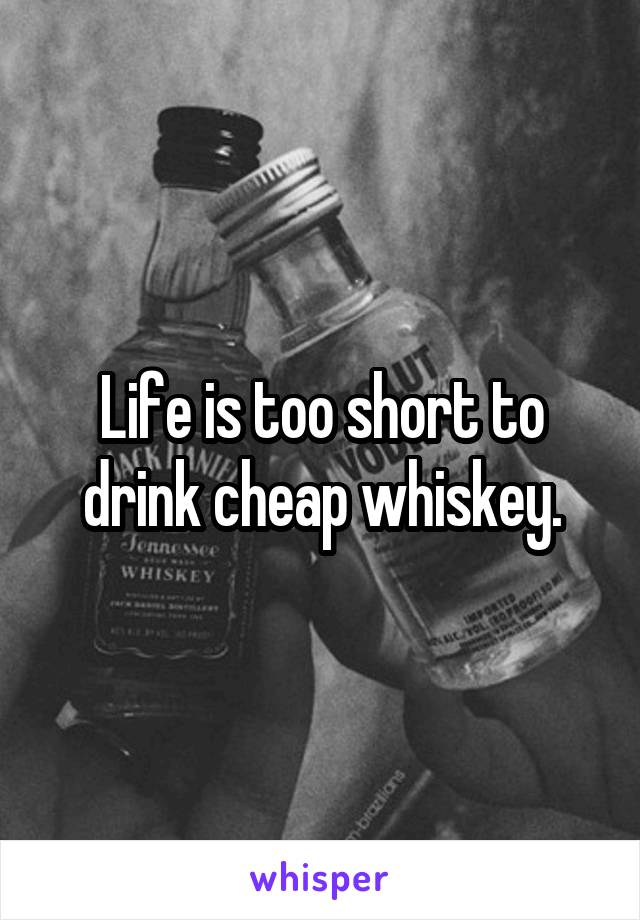 Life is too short to drink cheap whiskey.