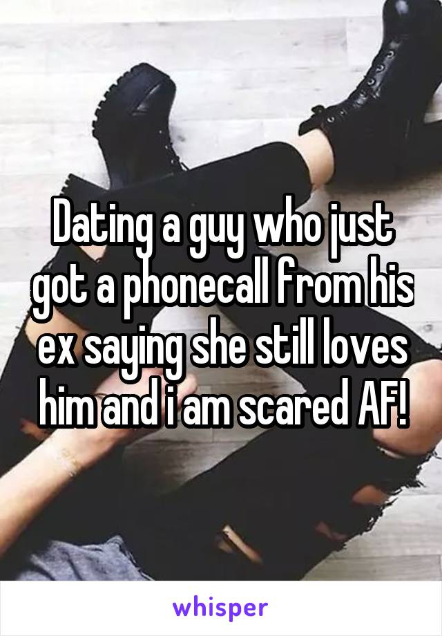 Dating a guy who just got a phonecall from his ex saying she still loves him and i am scared AF!