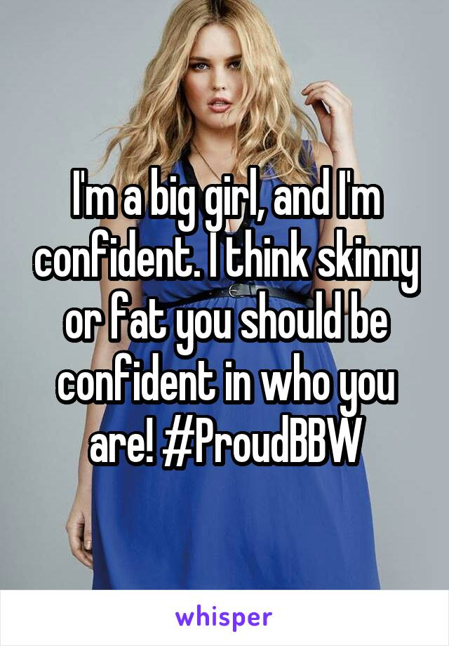 I'm a big girl, and I'm confident. I think skinny or fat you should be confident in who you are! #ProudBBW